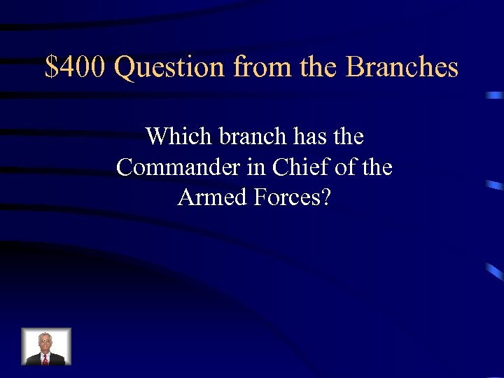 $400 Question from the Branches Which branch has the Commander in Chief of the