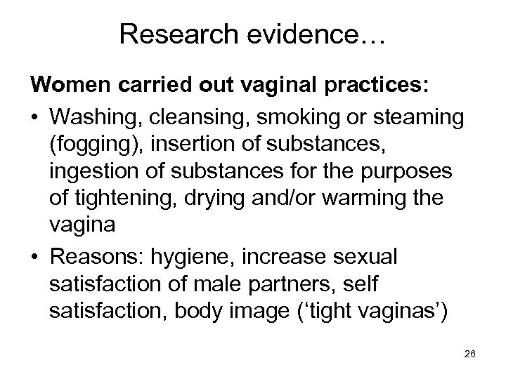 Research evidence… Women carried out vaginal practices: • Washing, cleansing, smoking or steaming (fogging),