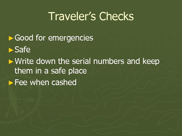 Traveler's Checks ► Good for emergencies ► Safe ► Write down the serial numbers