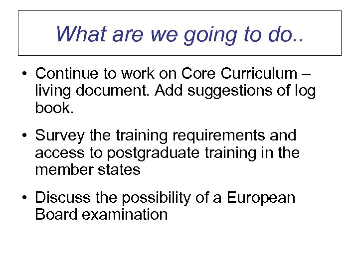 What are we going to do. . • Continue to work on Core Curriculum