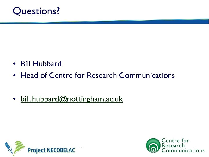 Questions? • Bill Hubbard • Head of Centre for Research Communications • bill. hubbard@nottingham.