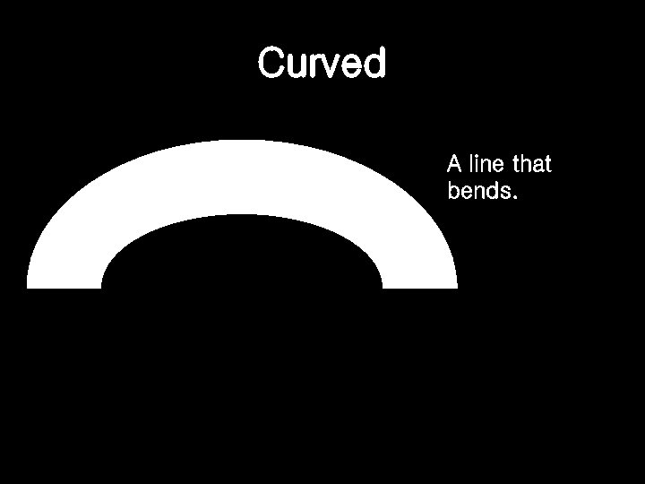 Curved A line that bends.