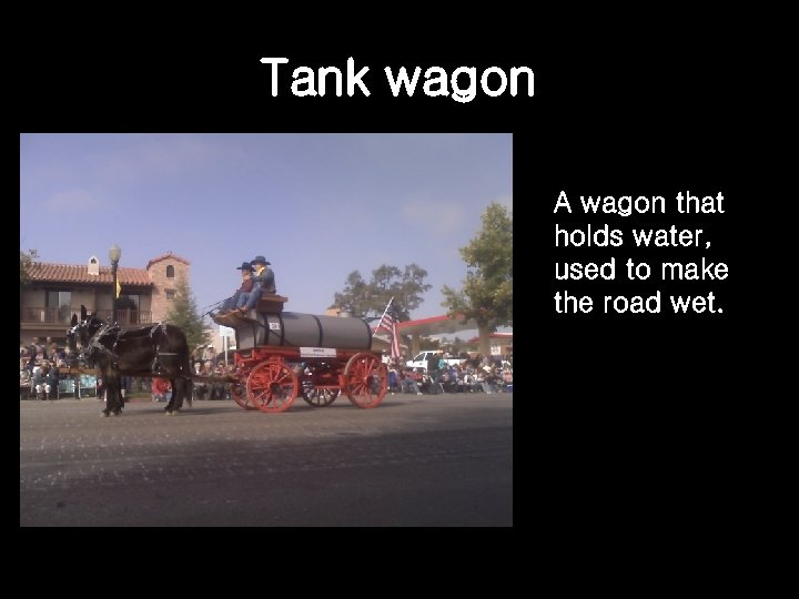 Tank wagon A wagon that holds water, used to make the road wet.