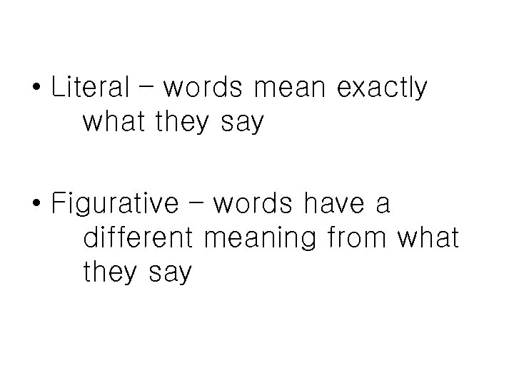 • Literal – words mean exactly what they say • Figurative – words