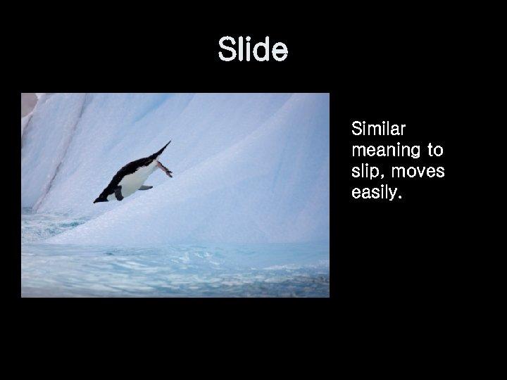 Slide Similar meaning to slip, moves easily.