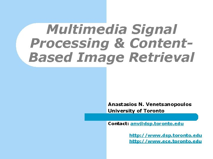 Multimedia Signal Processing & Content. Based Image Retrieval Anastasios N. Venetsanopoulos University of Toronto