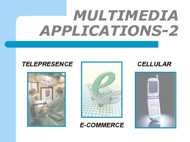 MULTIMEDIA APPLICATIONS-2 TELEPRESENCE CELLULAR E-COMMERCE