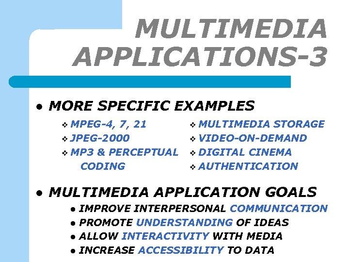 MULTIMEDIA APPLICATIONS-3 l MORE SPECIFIC EXAMPLES v MPEG-4, 7, 21 v JPEG-2000 v MP