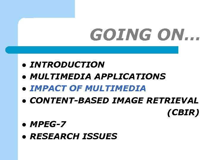 GOING ON… l l l INTRODUCTION MULTIMEDIA APPLICATIONS IMPACT OF MULTIMEDIA CONTENT-BASED IMAGE RETRIEVAL