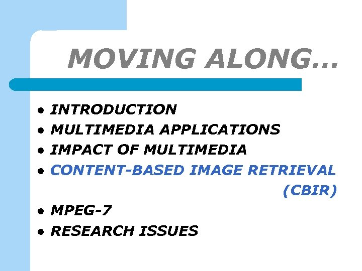 MOVING ALONG… l l l INTRODUCTION MULTIMEDIA APPLICATIONS IMPACT OF MULTIMEDIA CONTENT-BASED IMAGE RETRIEVAL
