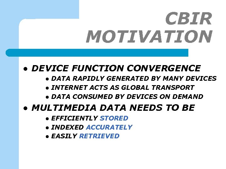 CBIR MOTIVATION l DEVICE FUNCTION CONVERGENCE l l DATA RAPIDLY GENERATED BY MANY DEVICES