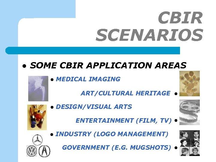 CBIR SCENARIOS l SOME CBIR APPLICATION AREAS l MEDICAL IMAGING ART/CULTURAL HERITAGE l a