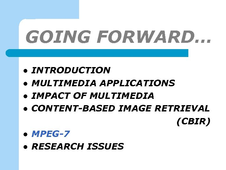 GOING FORWARD… l l l INTRODUCTION MULTIMEDIA APPLICATIONS IMPACT OF MULTIMEDIA CONTENT-BASED IMAGE RETRIEVAL