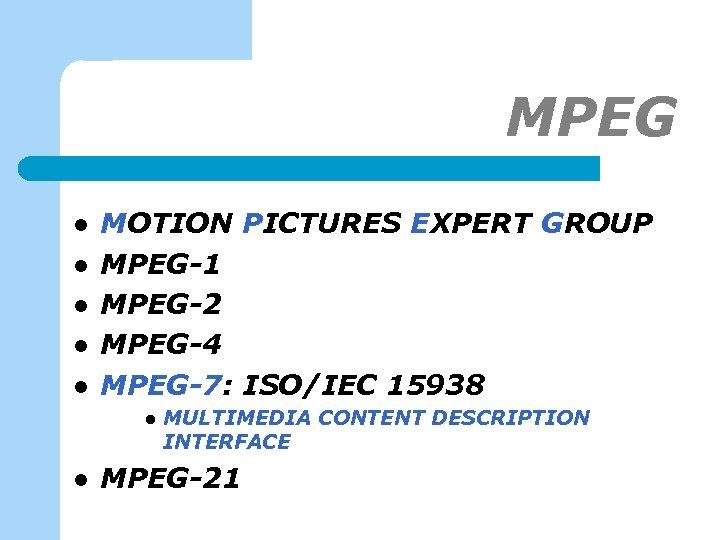 MPEG l l l MOTION PICTURES EXPERT GROUP MPEG-1 MPEG-2 MPEG-4 MPEG-7: ISO/IEC 15938