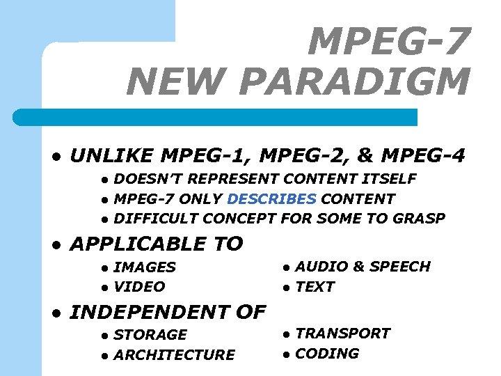 MPEG-7 NEW PARADIGM l UNLIKE MPEG-1, MPEG-2, & MPEG-4 l l APPLICABLE TO l