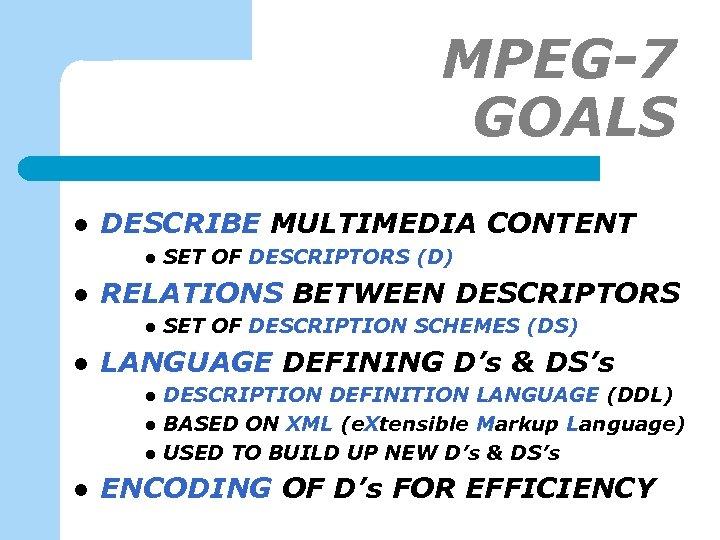 MPEG-7 GOALS l DESCRIBE MULTIMEDIA CONTENT l l RELATIONS BETWEEN DESCRIPTORS l l SET
