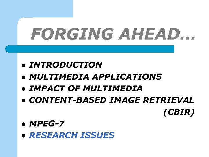 FORGING AHEAD… l l l INTRODUCTION MULTIMEDIA APPLICATIONS IMPACT OF MULTIMEDIA CONTENT-BASED IMAGE RETRIEVAL