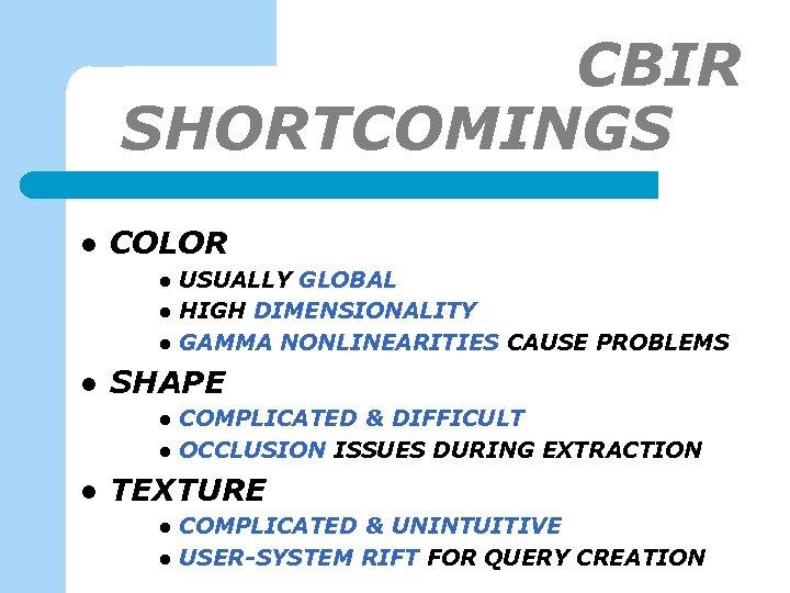 CBIR SHORTCOMINGS-1 l COLOR l l SHAPE l l l USUALLY GLOBAL HIGH DIMENSIONALITY