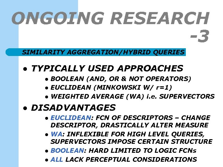 ONGOING RESEARCH -3 SIMILARITY AGGREGATION/HYBRID QUERIES l TYPICALLY USED APPROACHES l l BOOLEAN (AND,
