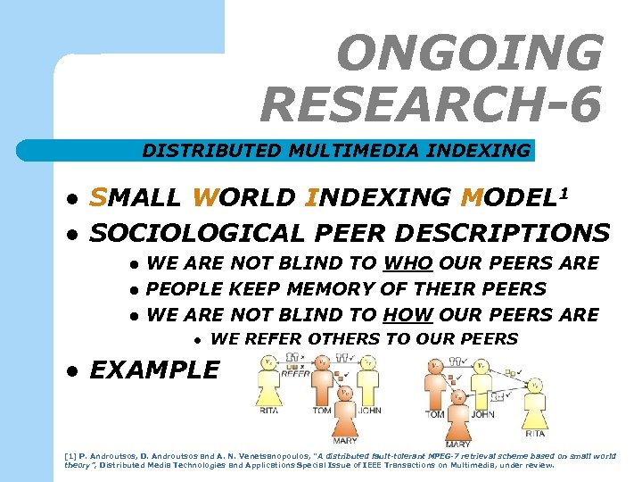ONGOING RESEARCH-6 DISTRIBUTED MULTIMEDIA INDEXING l l SMALL WORLD INDEXING MODEL 1 SOCIOLOGICAL PEER
