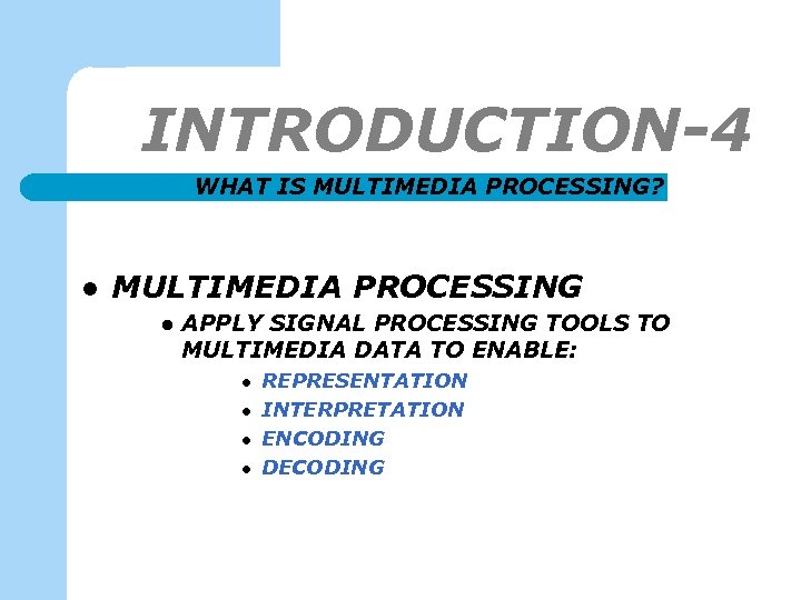 INTRODUCTION-4 WHAT IS MULTIMEDIA PROCESSING? l MULTIMEDIA PROCESSING l APPLY SIGNAL PROCESSING TOOLS TO