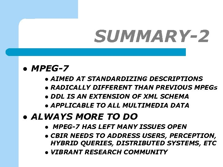SUMMARY-2 l MPEG-7 l l l AIMED AT STANDARDIZING DESCRIPTIONS RADICALLY DIFFERENT THAN PREVIOUS