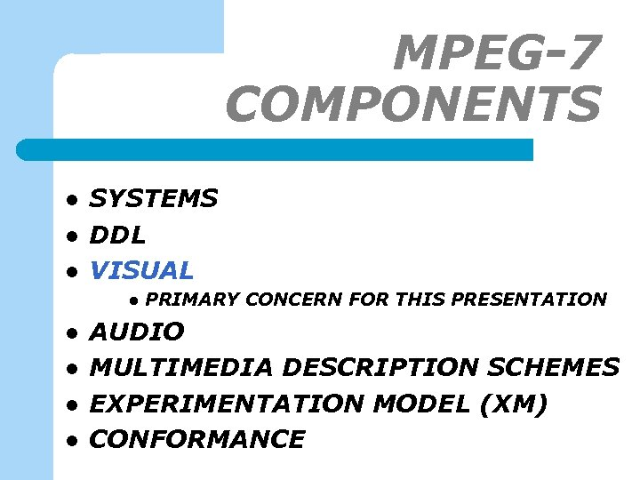 MPEG-7 COMPONENTS l l l SYSTEMS DDL VISUAL l l l PRIMARY CONCERN FOR