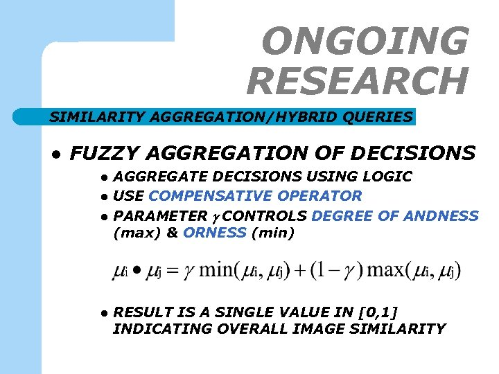 ONGOING RESEARCH SIMILARITY AGGREGATION/HYBRID QUERIES l FUZZY AGGREGATION OF DECISIONS l l AGGREGATE DECISIONS