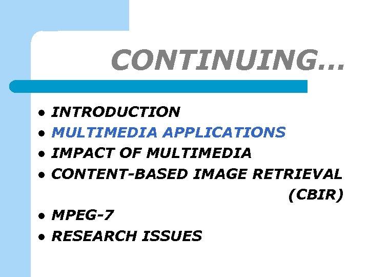 CONTINUING… l l l INTRODUCTION MULTIMEDIA APPLICATIONS IMPACT OF MULTIMEDIA CONTENT-BASED IMAGE RETRIEVAL (CBIR)