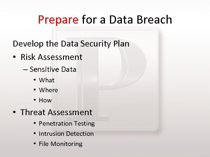 Prepare for a Data Breach Develop the Data Security Plan • Risk Assessment –
