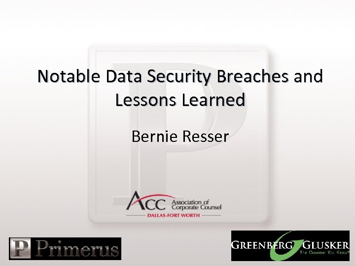 Notable Data Security Breaches and Lessons Learned Bernie Resser