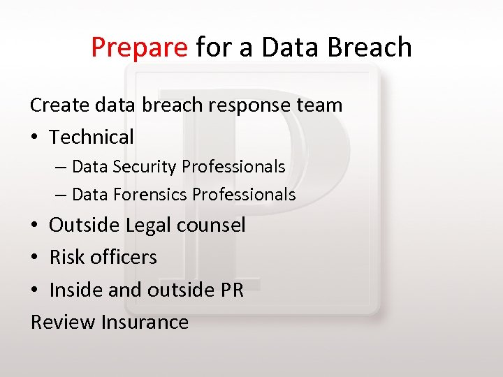 Prepare for a Data Breach Create data breach response team • Technical – Data