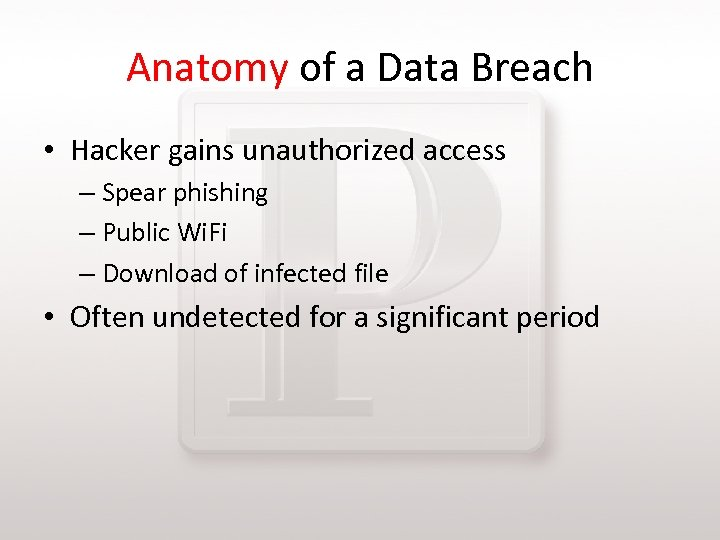 Anatomy of a Data Breach • Hacker gains unauthorized access – Spear phishing –