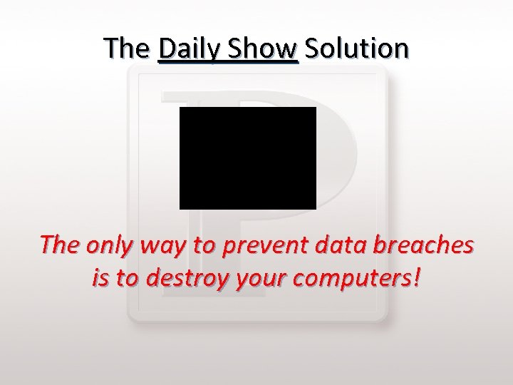The Daily Show Solution The only way to prevent data breaches is to destroy
