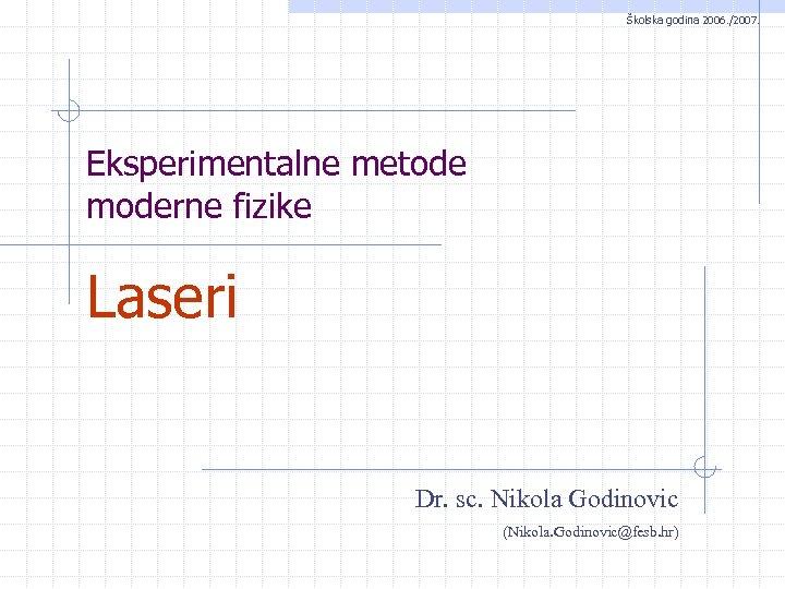 Školska godina 2006. /2007. Eksperimentalne metode moderne fizike Laseri Dr. sc. Nikola Godinovic (Nikola.