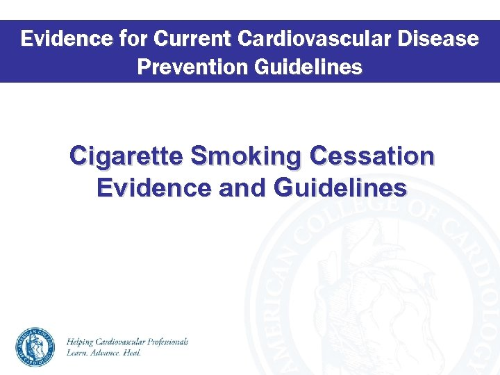 Evidence for Current Cardiovascular Disease Prevention Guidelines Cigarette Smoking Cessation Evidence and Guidelines