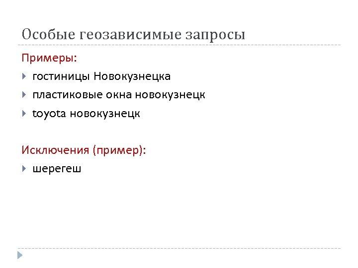 Особые геозависимые запросы Примеры: гостиницы Новокузнецка пластиковые окна новокузнецк toyota новокузнецк Исключения (пример): шерегеш