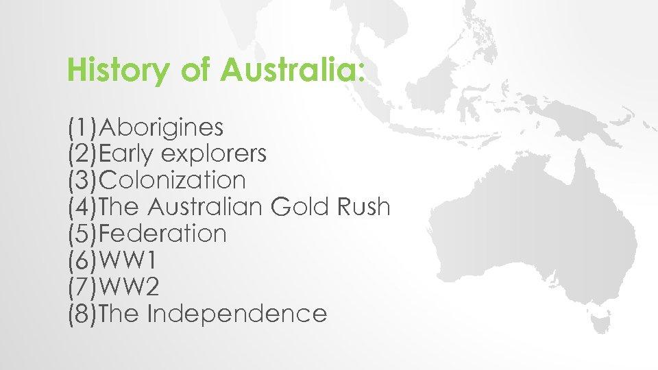 History of Australia: (1)Aborigines (2)Early explorers (3)Colonization (4)The Australian Gold Rush (5)Federation (6)WW 1