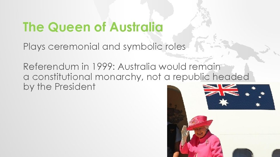 The Queen of Australia Plays ceremonial and symbolic roles Referendum in 1999: Australia would