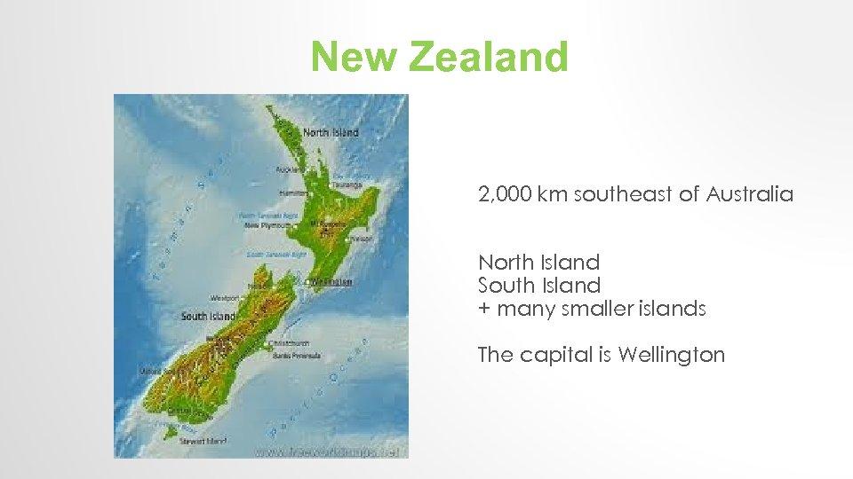 New Zealand 2, 000 km southeast of Australia North Island South Island + many