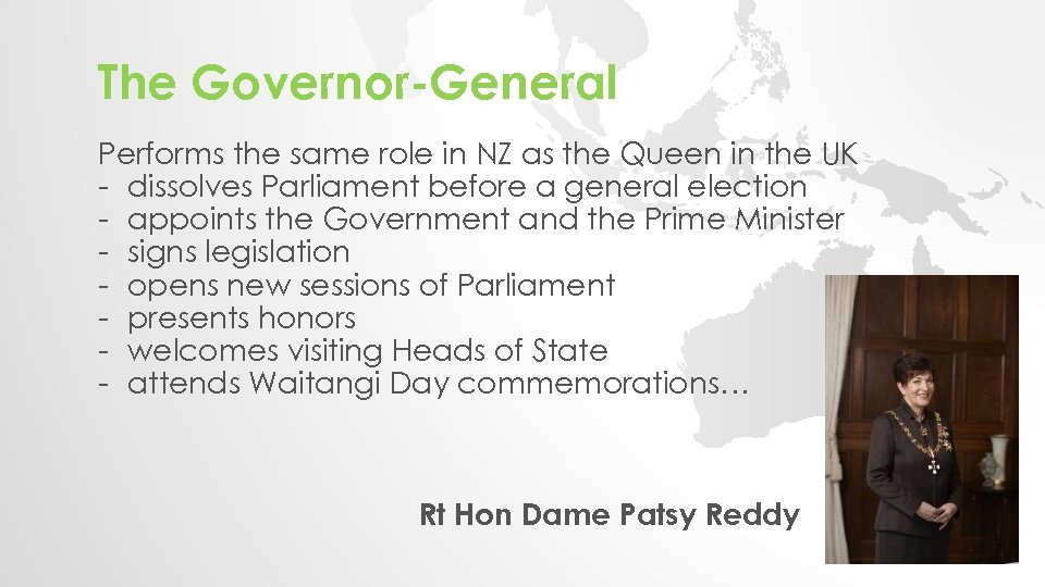 The Governor-General Performs the same role in NZ as the Queen in the UK