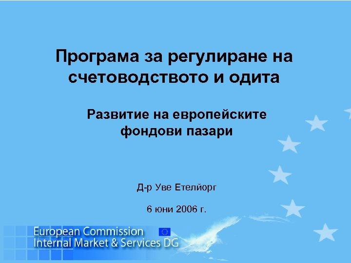 Програма за регулиране на счетоводството и одита Развитие на европейските фондови пазари Д-р Уве