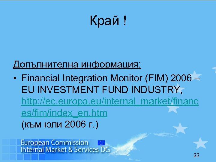Край ! Допълнителна информация: • Financial Integration Monitor (FIM) 2006 – EU INVESTMENT FUND