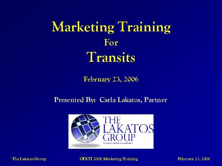 Marketing Training For Transits February 23, 2006 Presented By: Carla Lakatos, Partner The Lakatos