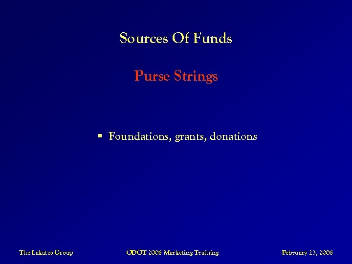 Sources Of Funds Purse Strings § Foundations, grants, donations The Lakatos Group ODOT 2006