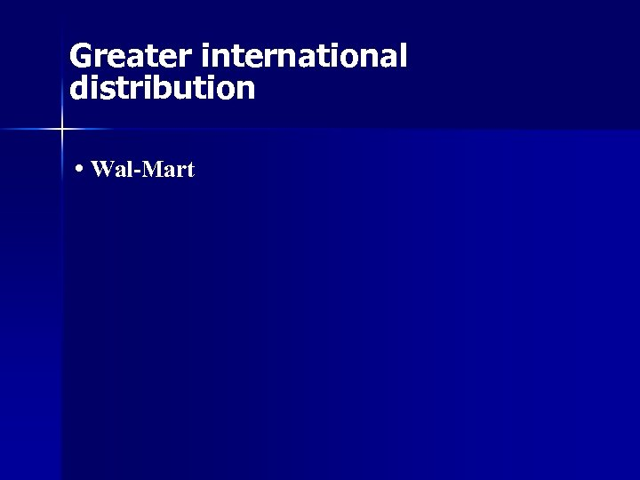 Greater international distribution • Wal-Mart