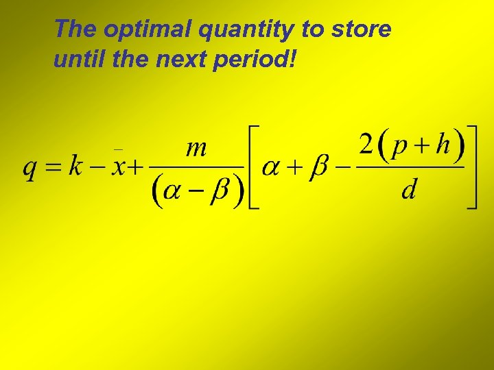 The optimal quantity to store until the next period!