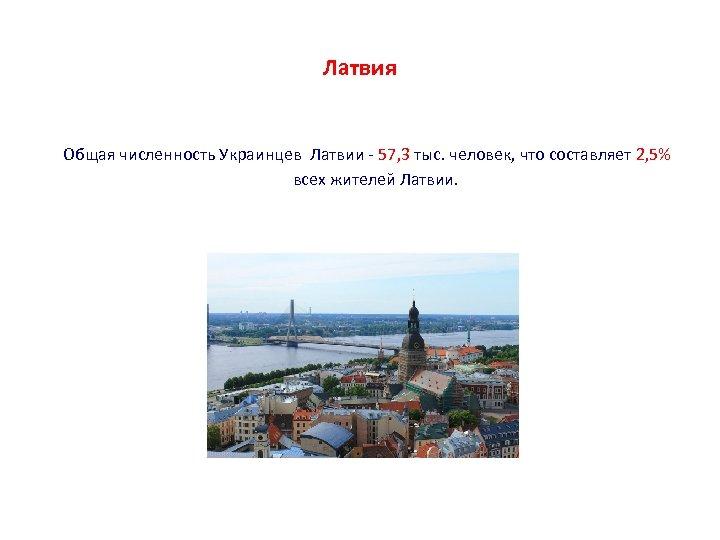 Латвия Общая численность Украинцев Латвии - 57, 3 тыс. человек, что составляет 2, 5%
