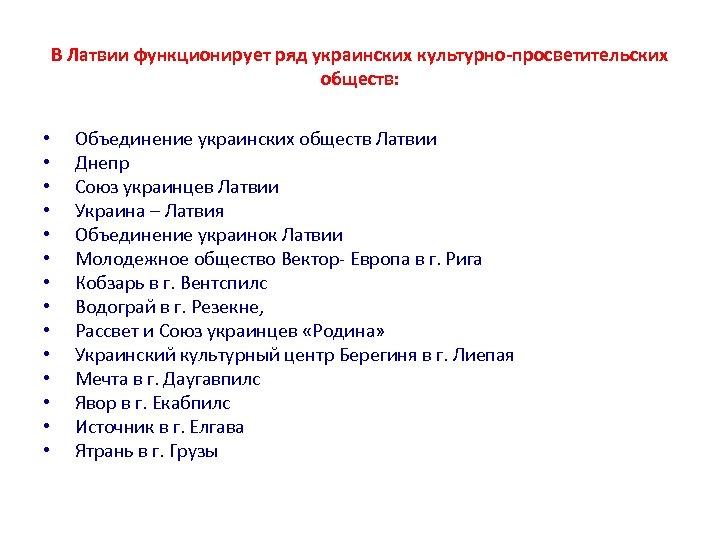 В Латвии функционирует ряд украинских культурно-просветительских обществ: • • • • Объединение украинских обществ