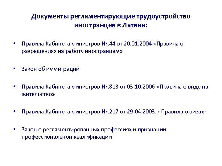 Документы регламентирующие трудоустройство иностранцев в Латвии: • Правила Кабинета министров Nr. 44 от 20.